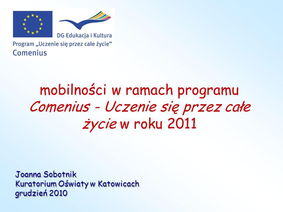 mobilności w ramach programu Comenius - Uczenie się przez całe życie w roku 2011 Joanna Sobotnik Kuratorium Oświaty w Katowicach grudzień 2010 Joanna