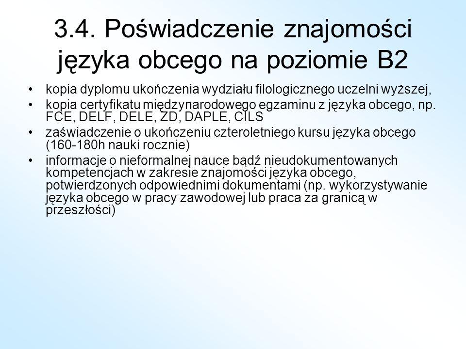 3.4. Poświadczenie znajomości języka obcego na poziomie B2 kopia dyplomu ukończenia wydziału filologicznego uczelni wyższej, kopia certyfikatu międzyn