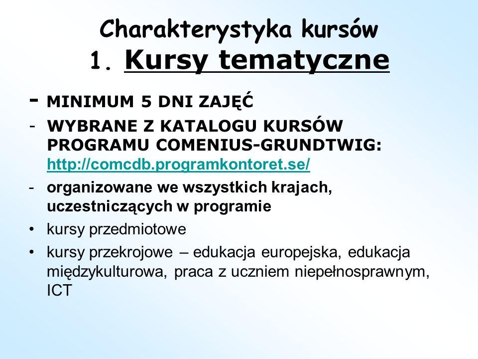 Charakterystyka kursów 1. Kursy tematyczne - MINIMUM 5 DNI ZAJĘĆ -WYBRANE Z KATALOGU KURSÓW PROGRAMU COMENIUS-GRUNDTWIG: http://comcdb.programkontoret