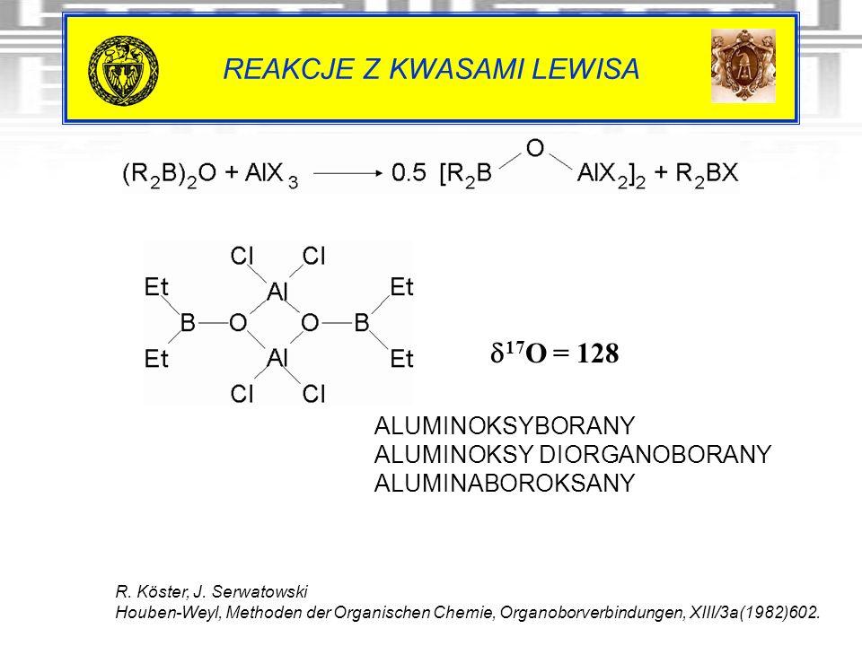 REAKCJE Z KWASAMI LEWISA 17 O = 128 R. Köster, J. Serwatowski Houben-Weyl, Methoden der Organischen Chemie, Organoborverbindungen, XIII/3a(1982)602. A