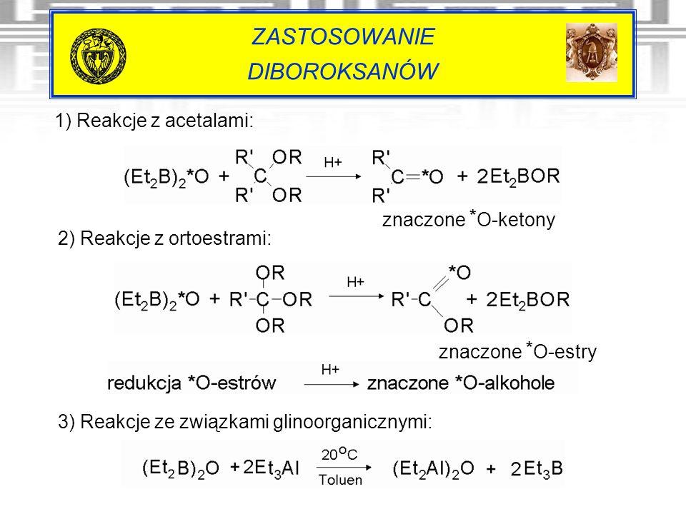 ZASTOSOWANIE DIBOROKSANÓW 1) Reakcje z acetalami: znaczone * O-ketony 2) Reakcje z ortoestrami: 3) Reakcje ze związkami glinoorganicznymi: znaczone *