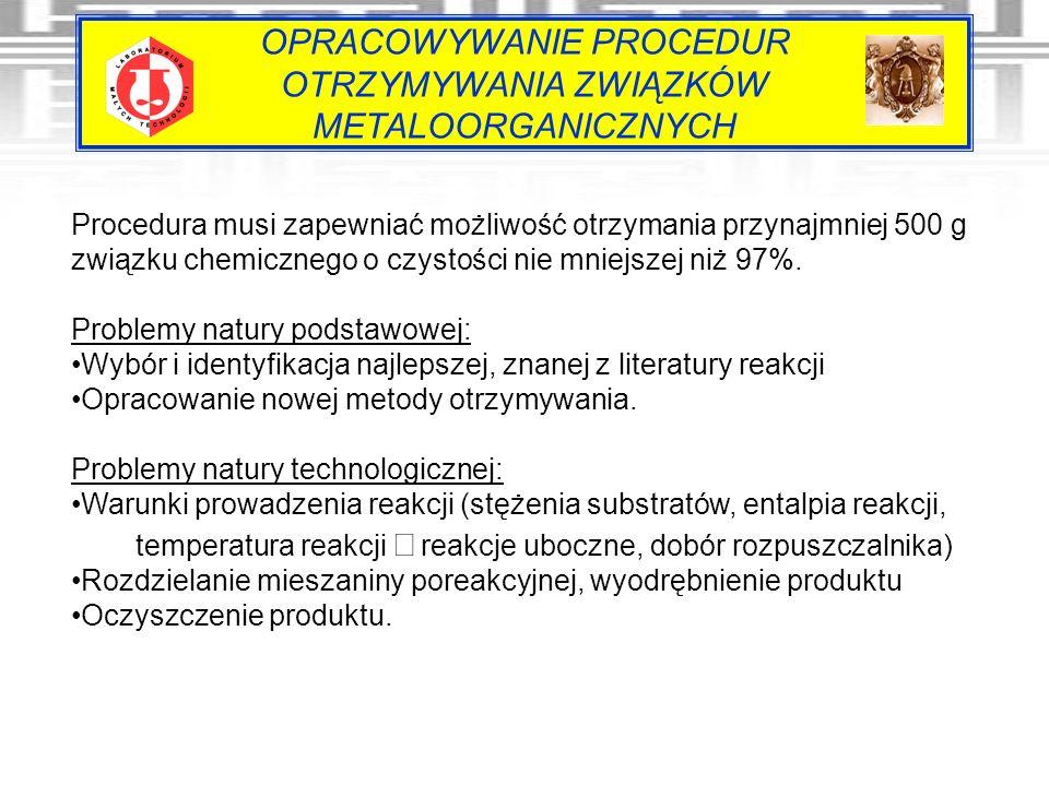 OPRACOWYWANIE PROCEDUR OTRZYMYWANIA ZWIĄZKÓW METALOORGANICZNYCH Procedura musi zapewniać możliwość otrzymania przynajmniej 500 g związku chemicznego o