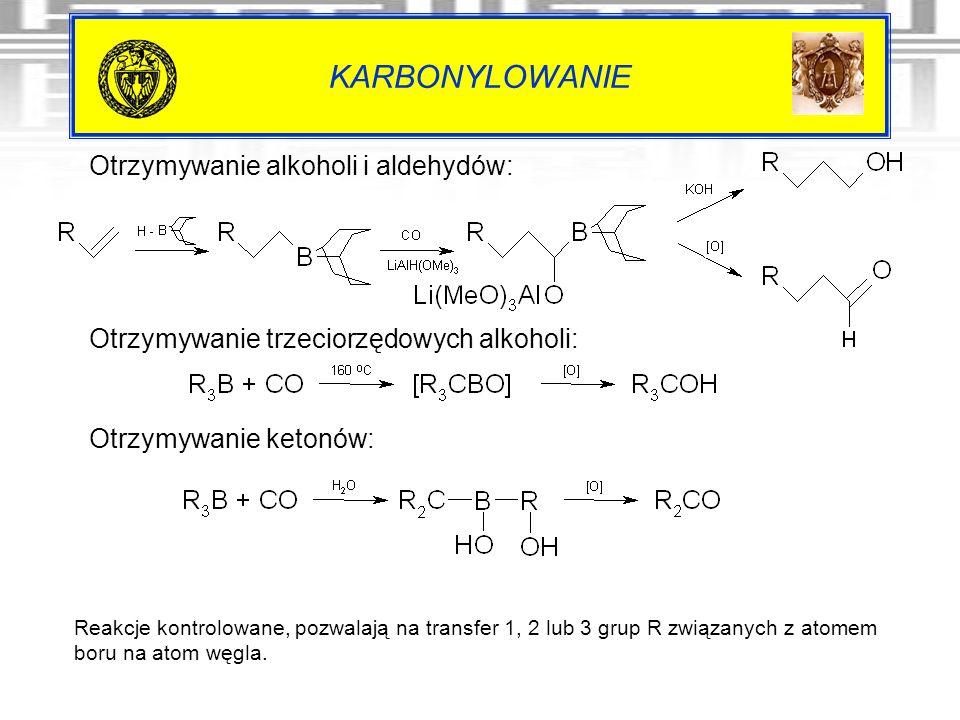 KARBONYLOWANIE Reakcje kontrolowane, pozwalają na transfer 1, 2 lub 3 grup R związanych z atomem boru na atom węgla. Otrzymywanie alkoholi i aldehydów
