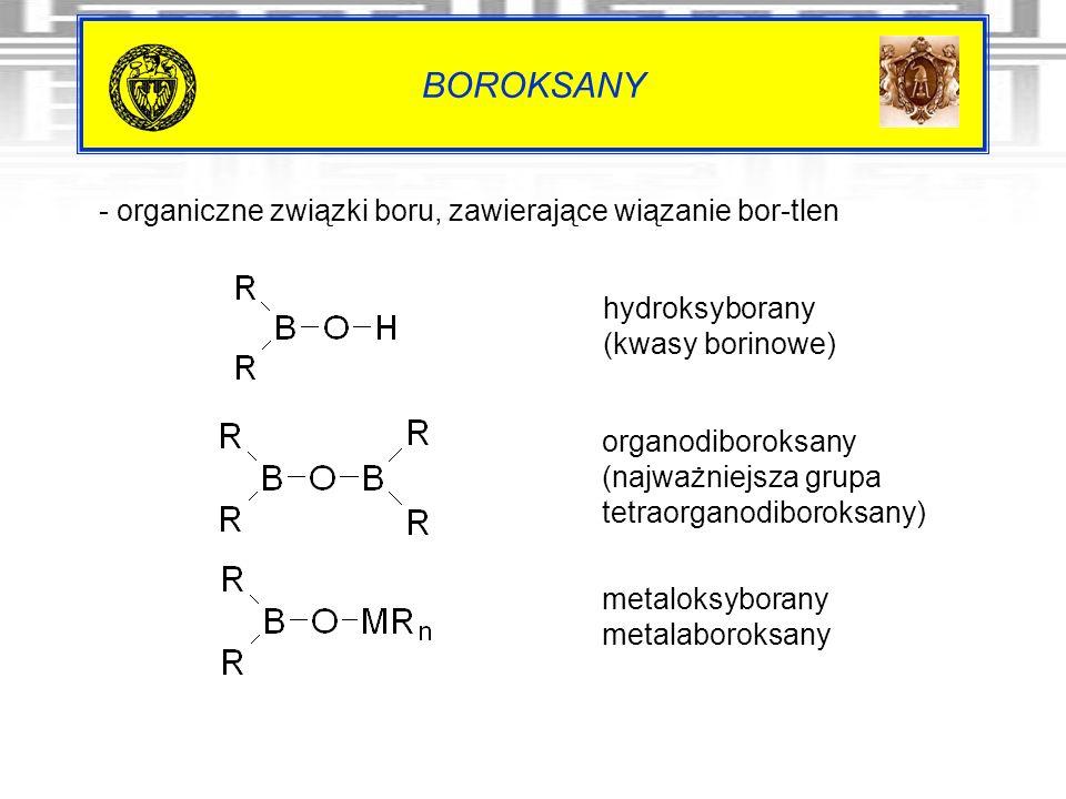 BOROKSANY - organiczne związki boru, zawierające wiązanie bor-tlen hydroksyborany (kwasy borinowe) organodiboroksany (najważniejsza grupa tetraorganod