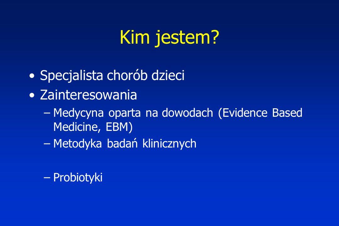 Kim jestem? Specjalista chorób dzieci Zainteresowania –Medycyna oparta na dowodach (Evidence Based Medicine, EBM) –Metodyka badań klinicznych –Probiot