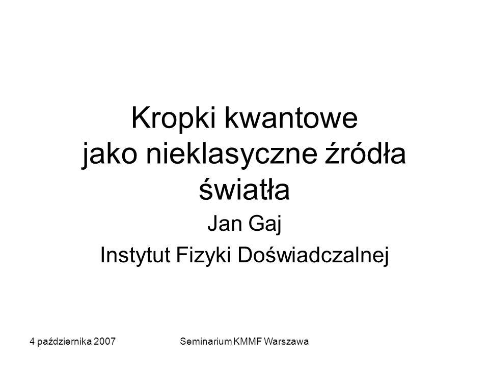4 października 2007Seminarium KMMF Warszawa Kropki kwantowe jako nieklasyczne źródła światła Jan Gaj Instytut Fizyki Doświadczalnej