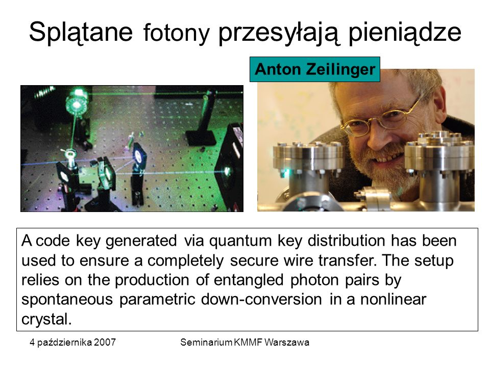 4 października 2007Seminarium KMMF Warszawa Splątane fotony przesyłają pieniądze A code key generated via quantum key distribution has been used to ensure a completely secure wire transfer.