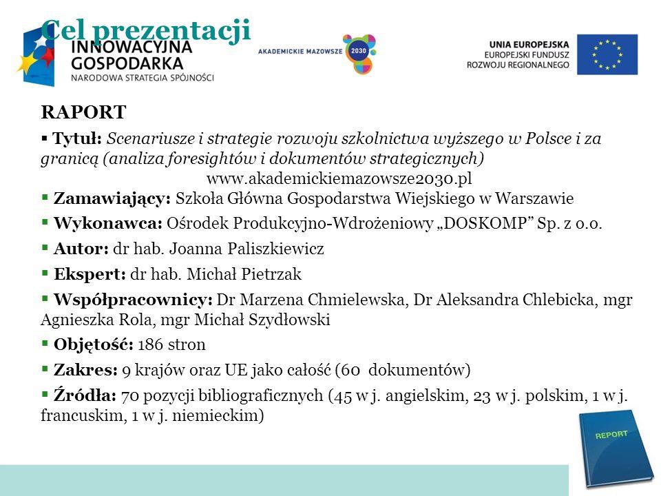 Cel prezentacji RAPORT Tytuł: Scenariusze i strategie rozwoju szkolnictwa wyższego w Polsce i za granicą (analiza foresightów i dokumentów strategiczn