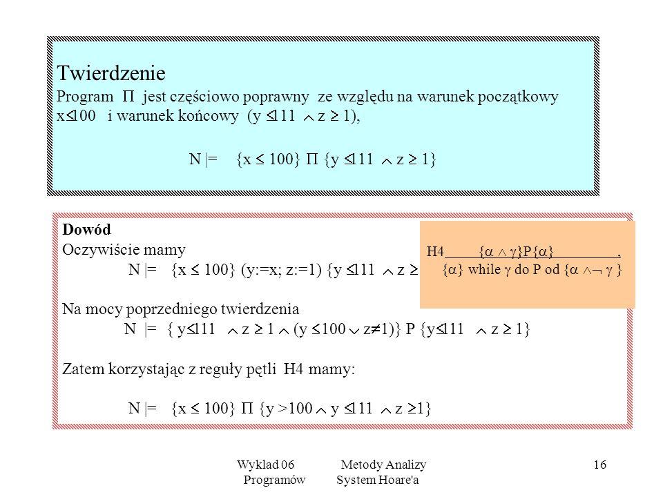 Wyklad 06 Metody Analizy Programów System Hoare'a 15 To samo rozumowanie może być powtórzone w przypadku, gdy y 100. Zatem mamy N |= y 100 y 100 z 1)