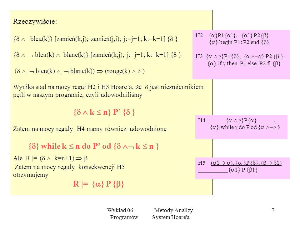 Wyklad 06 Metody Analizy Programów System Hoare'a 6 P: if bleu(k) then zamień(k,j); zamień(j,i); i := i+1; j := j+1 else if blanc(k) then zamień(k,j);