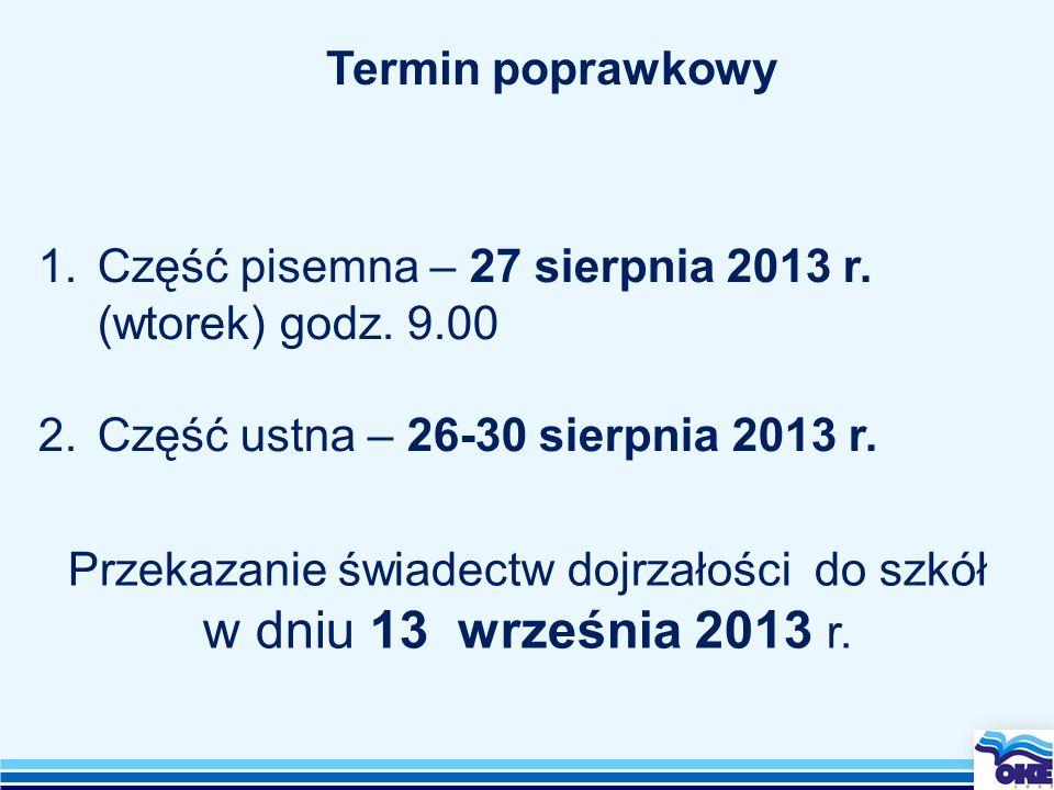Przekazanie świadectw dojrzałości do szkół w dniu 13 września 2013 r. Termin poprawkowy 1.Część pisemna – 27 sierpnia 2013 r. (wtorek) godz. 9.00 2.Cz