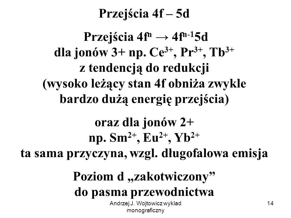 Andrzej J. Wojtowicz wyklad monograficzny 14 Przejścia 4f – 5d Przejścia 4f n 4f n-1 5d dla jonów 3+ np. Ce 3+, Pr 3+, Tb 3+ z tendencją do redukcji (
