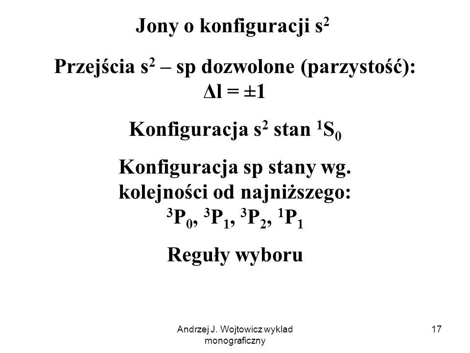 Andrzej J. Wojtowicz wyklad monograficzny 17 Jony o konfiguracji s 2 Przejścia s 2 – sp dozwolone (parzystość): Δl = ±1 Konfiguracja s 2 stan 1 S 0 Ko