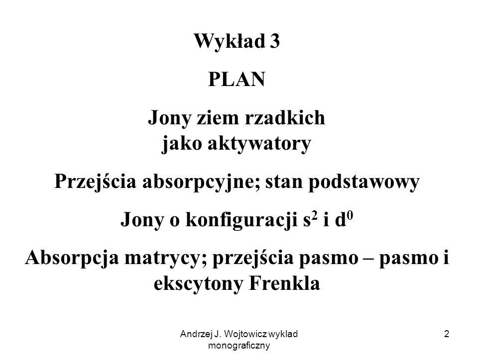 Andrzej J. Wojtowicz wyklad monograficzny 2 Wykład 3 PLAN Jony ziem rzadkich jako aktywatory Przejścia absorpcyjne; stan podstawowy Jony o konfiguracj