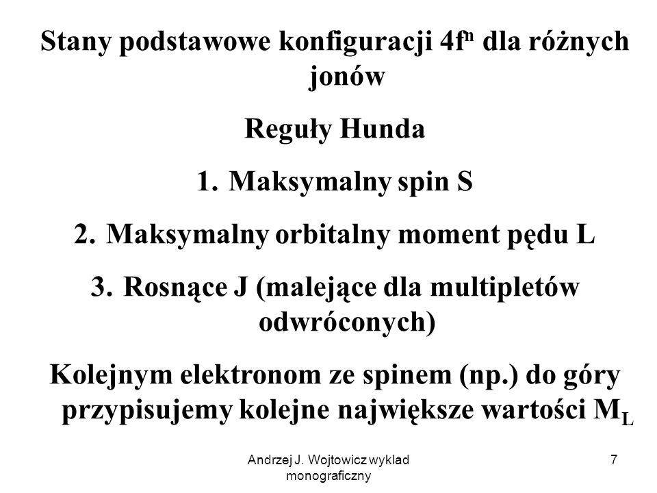 Andrzej J. Wojtowicz wyklad monograficzny 7 Stany podstawowe konfiguracji 4f n dla różnych jonów Reguły Hunda 1. Maksymalny spin S 2. Maksymalny orbit