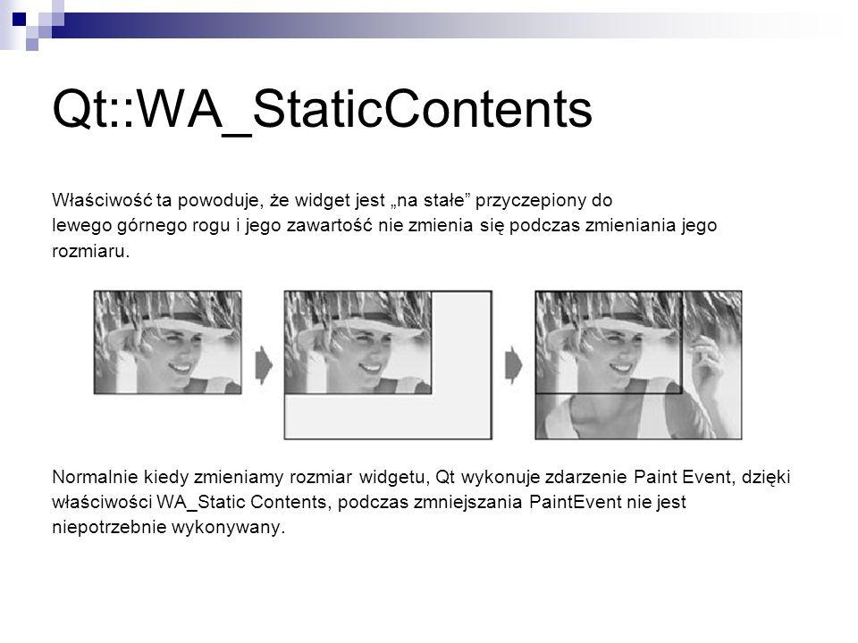 Qt::WA_StaticContents Właściwość ta powoduje, że widget jest na stałe przyczepiony do lewego górnego rogu i jego zawartość nie zmienia się podczas zmieniania jego rozmiaru.