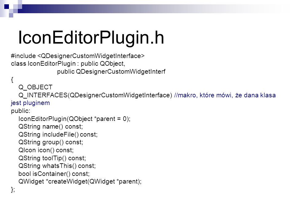 IconEditorPlugin.h #include class IconEditorPlugin : public QObject, public QDesignerCustomWidgetInterf { Q_OBJECT Q_INTERFACES(QDesignerCustomWidgetInterface) //makro, które mówi, że dana klasa jest pluginem public: IconEditorPlugin(QObject *parent = 0); QString name() const; QString includeFile() const; QString group() const; QIcon icon() const; QString toolTip() const; QString whatsThis() const; bool isContainer() const; QWidget *createWidget(QWidget *parent); };
