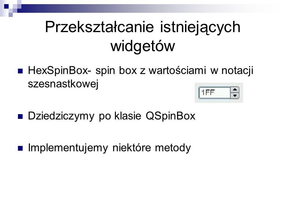 Przekształcanie istniejących widgetów HexSpinBox- spin box z wartościami w notacji szesnastkowej Dziedziczymy po klasie QSpinBox Implementujemy niektóre metody