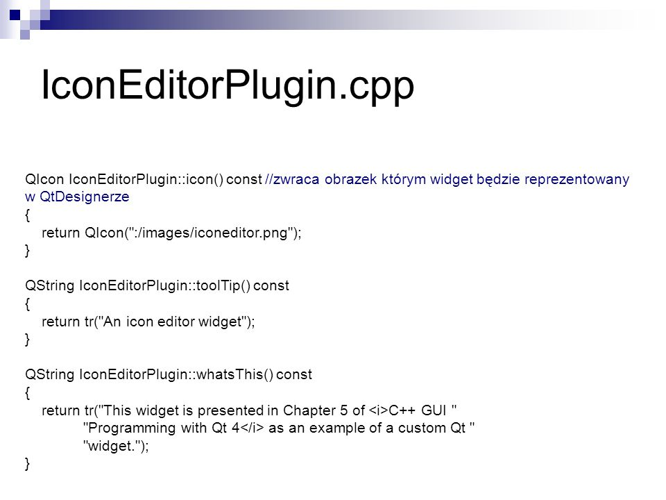 QIcon IconEditorPlugin::icon() const //zwraca obrazek którym widget będzie reprezentowany w QtDesignerze { return QIcon( :/images/iconeditor.png ); } QString IconEditorPlugin::toolTip() const { return tr( An icon editor widget ); } QString IconEditorPlugin::whatsThis() const { return tr( This widget is presented in Chapter 5 of C++ GUI Programming with Qt 4 as an example of a custom Qt widget. ); } IconEditorPlugin.cpp