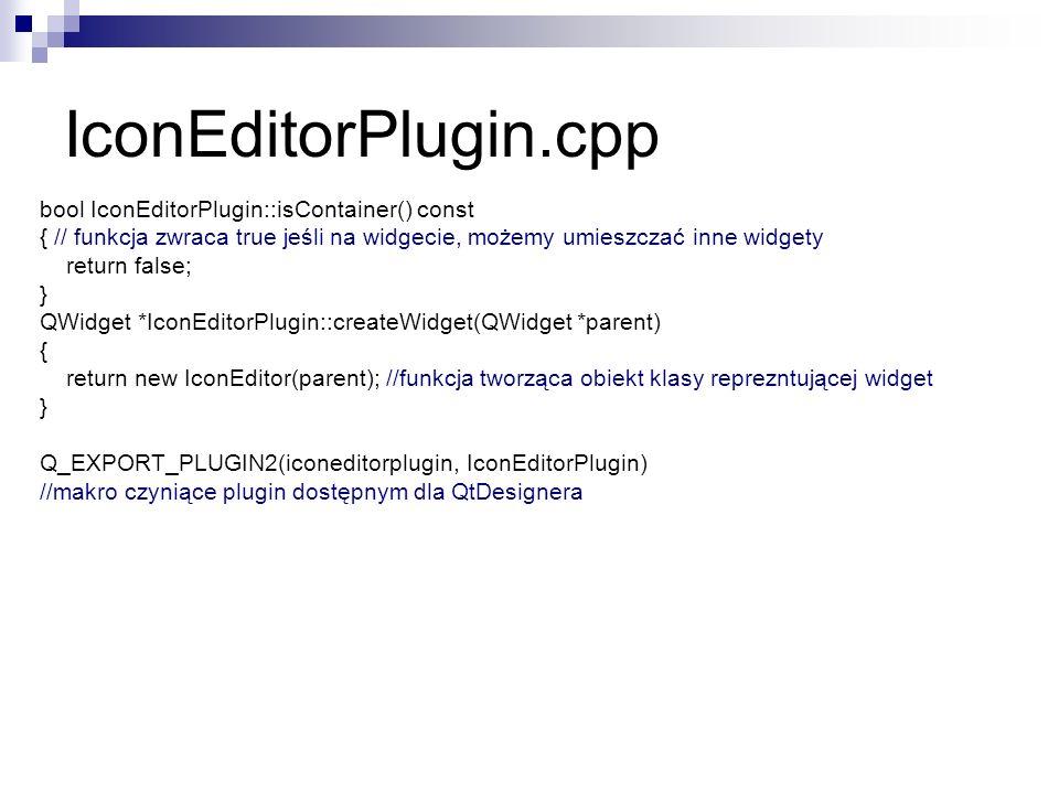bool IconEditorPlugin::isContainer() const { // funkcja zwraca true jeśli na widgecie, możemy umieszczać inne widgety return false; } QWidget *IconEditorPlugin::createWidget(QWidget *parent) { return new IconEditor(parent); //funkcja tworząca obiekt klasy reprezntującej widget } Q_EXPORT_PLUGIN2(iconeditorplugin, IconEditorPlugin) //makro czyniące plugin dostępnym dla QtDesignera