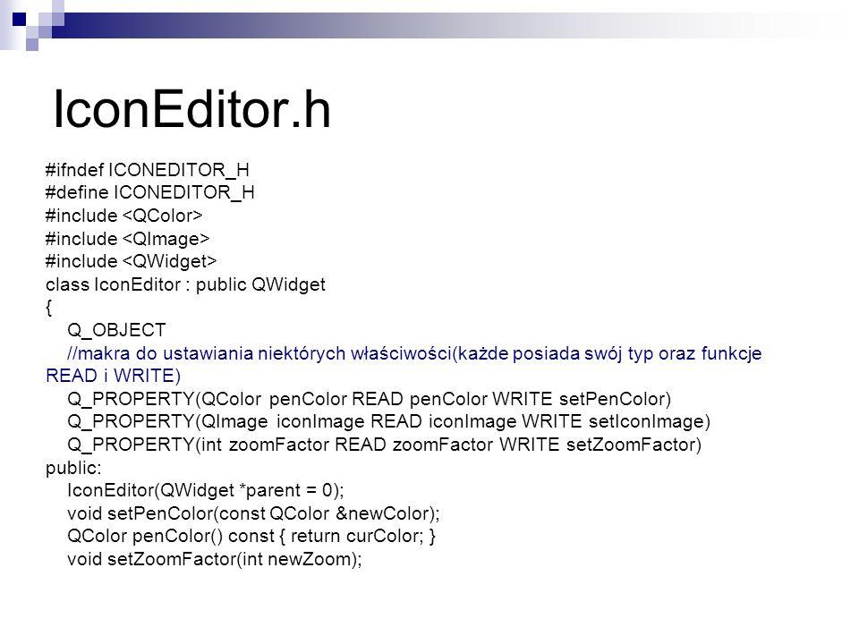 IconEditor.h #ifndef ICONEDITOR_H #define ICONEDITOR_H #include class IconEditor : public QWidget { Q_OBJECT //makra do ustawiania niektórych właściwości(każde posiada swój typ oraz funkcje READ i WRITE) Q_PROPERTY(QColor penColor READ penColor WRITE setPenColor) Q_PROPERTY(QImage iconImage READ iconImage WRITE setIconImage) Q_PROPERTY(int zoomFactor READ zoomFactor WRITE setZoomFactor) public: IconEditor(QWidget *parent = 0); void setPenColor(const QColor &newColor); QColor penColor() const { return curColor; } void setZoomFactor(int newZoom);