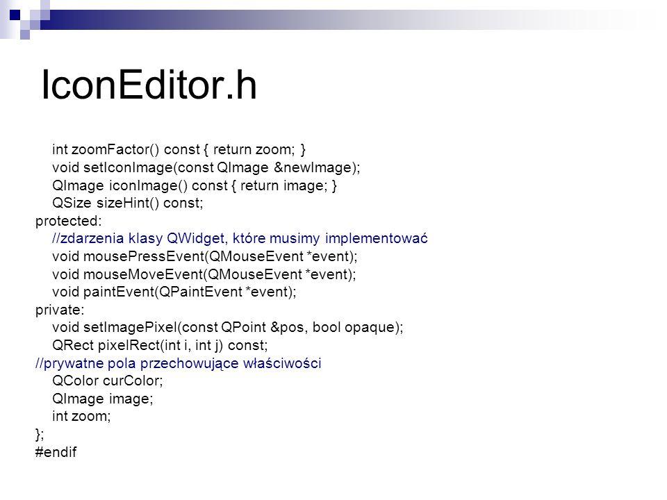 IconEditor.h int zoomFactor() const { return zoom; } void setIconImage(const QImage &newImage); QImage iconImage() const { return image; } QSize sizeHint() const; protected: //zdarzenia klasy QWidget, które musimy implementować void mousePressEvent(QMouseEvent *event); void mouseMoveEvent(QMouseEvent *event); void paintEvent(QPaintEvent *event); private: void setImagePixel(const QPoint &pos, bool opaque); QRect pixelRect(int i, int j) const; //prywatne pola przechowujące właściwości QColor curColor; QImage image; int zoom; }; #endif