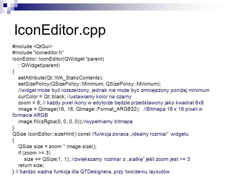 IconEditor.cpp #include #include iconeditor.h IconEditor::IconEditor(QWidget *parent) : QWidget(parent) { setAttribute(Qt::WA_StaticContents); setSizePolicy(QSizePolicy::Minimum, QSizePolicy::Minimum); //widget może być rozszerzony, jednak nie może być zmniejszony poniżej minimum curColor = Qt::black; //ustawiamy kolor na czarny zoom = 8; // każdy pixel ikony w edytorze będzie przedstawony jako kwadrat 8x8 image = QImage(16, 16, QImage::Format_ARGB32); //Bitmapa 16 x 16 pixeli w formacie ARGB image.fill(qRgba(0, 0, 0, 0));//wypełniamy bitmapę } QSize IconEditor::sizeHint() const //funkcja zwraca idealny rozmiar widgetu { QSize size = zoom * image.size(); if (zoom >= 3) size += QSize(1, 1); //zwiększamy rozmiar o siatkę jeśli zoom jest >= 3 return size; } // bardzo ważna funkcja dla QTDesignera, przy tworzeniu layoutów