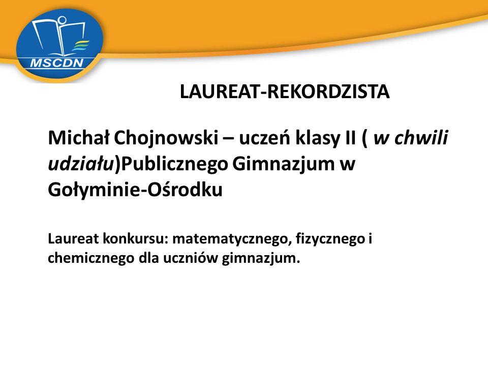 LAUREAT-REKORDZISTA Michał Chojnowski – uczeń klasy II ( w chwili udziału)Publicznego Gimnazjum w Gołyminie-Ośrodku Laureat konkursu: matematycznego,