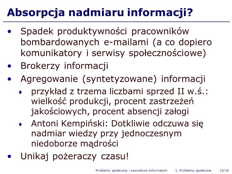 Problemy społeczne i zawodowe informatyki 1. Problemy społeczne 13/16 Absorpcja nadmiaru informacji? Spadek produktywności pracowników bombardowanych