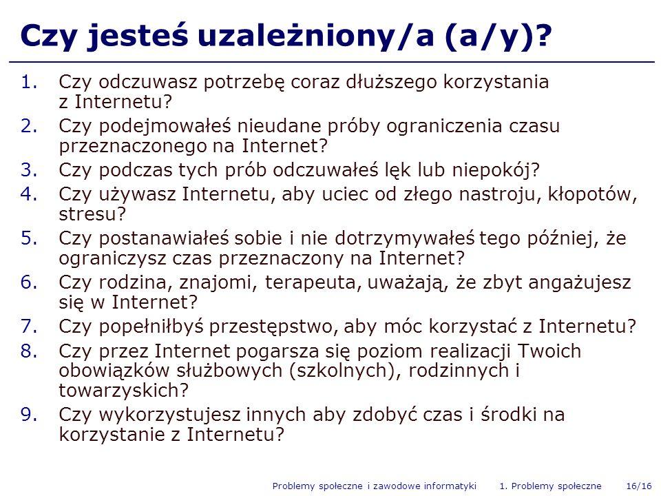 Problemy społeczne i zawodowe informatyki 1. Problemy społeczne 16/16 Czy jesteś uzależniony/a (a/y)? 1.Czy odczuwasz potrzebę coraz dłuższego korzyst