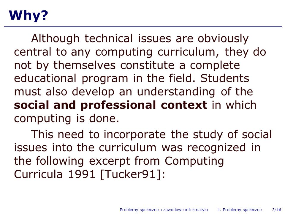 Problemy społeczne i zawodowe informatyki 1. Problemy społeczne 3/16 Why? Although technical issues are obviously central to any computing curriculum,