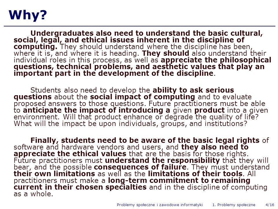 Problemy społeczne i zawodowe informatyki 1. Problemy społeczne 4/16 Why? Undergraduates also need to understand the basic cultural, social, legal, an