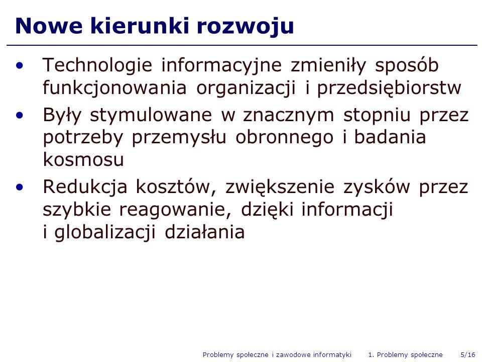Problemy społeczne i zawodowe informatyki 1. Problemy społeczne 5/16 Nowe kierunki rozwoju Technologie informacyjne zmieniły sposób funkcjonowania org