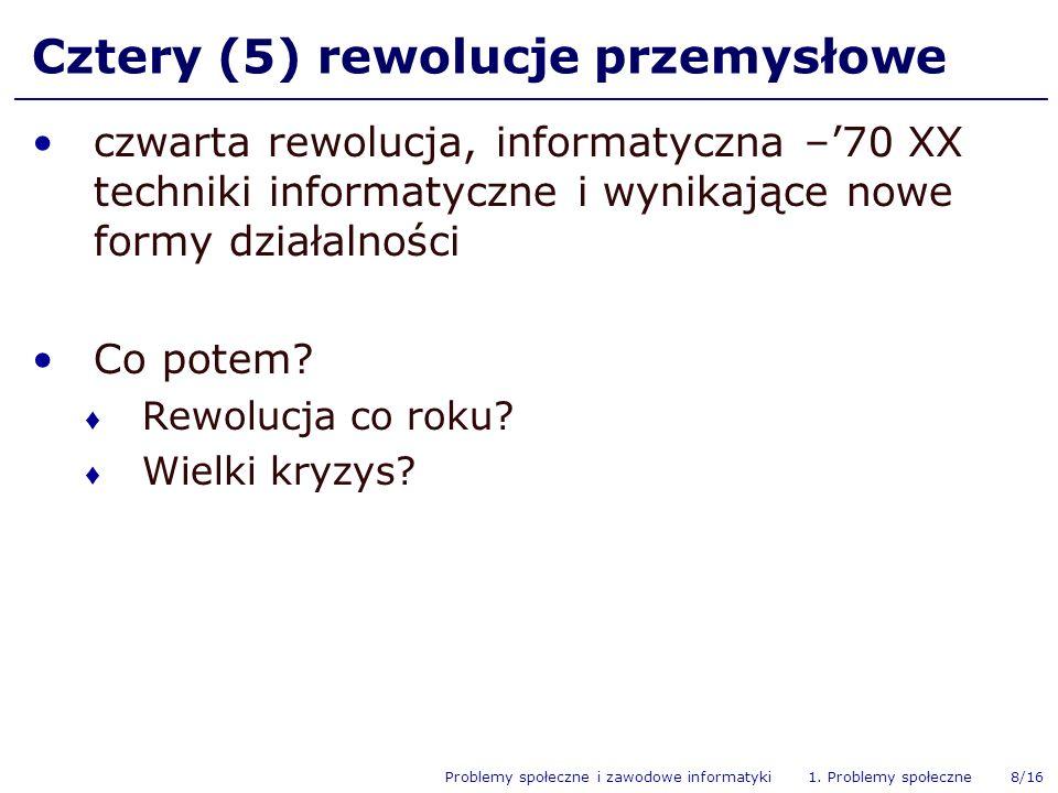Problemy społeczne i zawodowe informatyki 1. Problemy społeczne 8/16 Cztery (5) rewolucje przemysłowe czwarta rewolucja, informatyczna –70 XX techniki