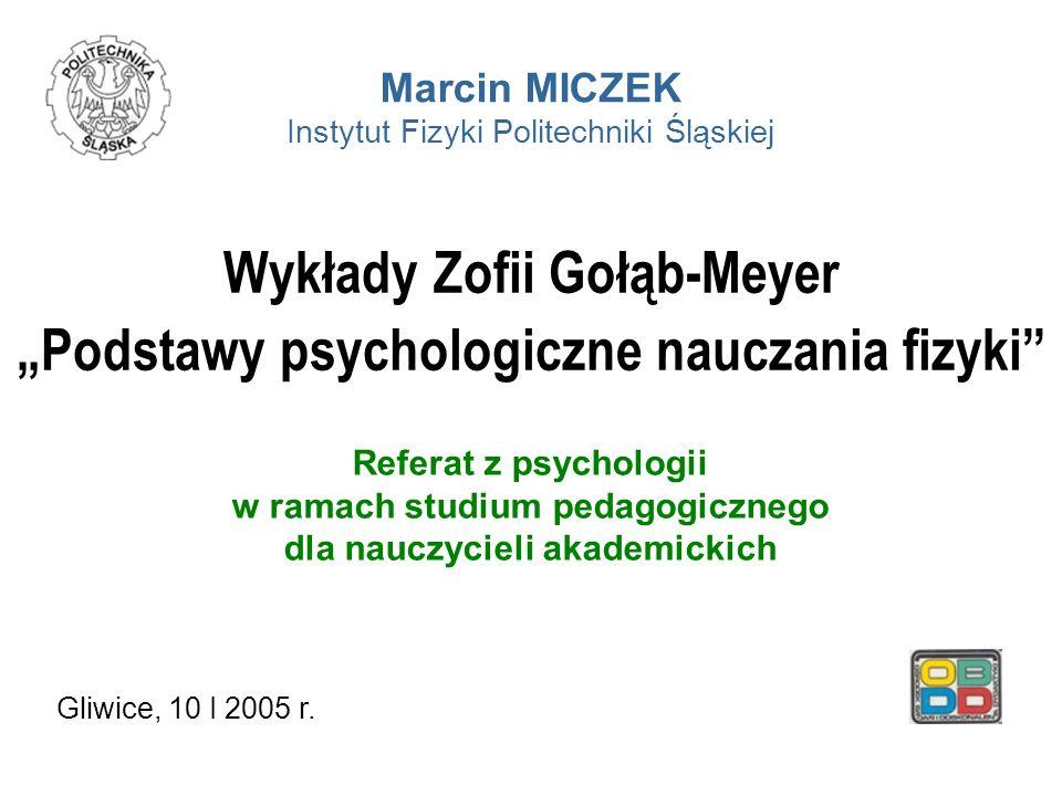 Wykłady Zofii Gołąb-Meyer Podstawy psychologiczne nauczania fizyki Referat z psychologii w ramach studium pedagogicznego dla nauczycieli akademickich Marcin MICZEK Instytut Fizyki Politechniki Śląskiej Gliwice, 10 I 2005 r.