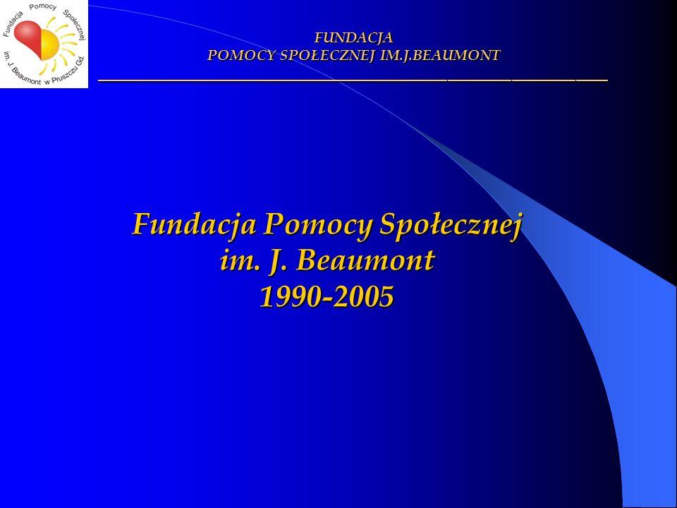 FUNDACJA POMOCY SPOŁECZNEJ IM.J.BEAUMONT ________________________________________________ Fundacja Pomocy Społecznej im. J. Beaumont 1990-2005