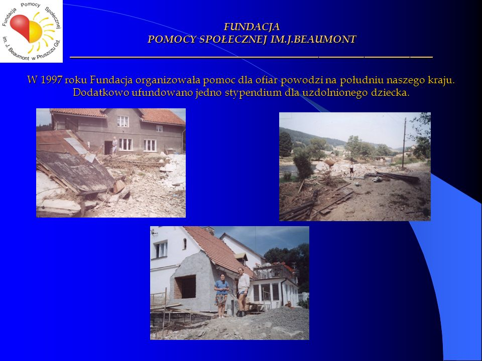 W 1997 roku Fundacja organizowała pomoc dla ofiar powodzi na południu naszego kraju. Dodatkowo ufundowano jedno stypendium dla uzdolnionego dziecka. F