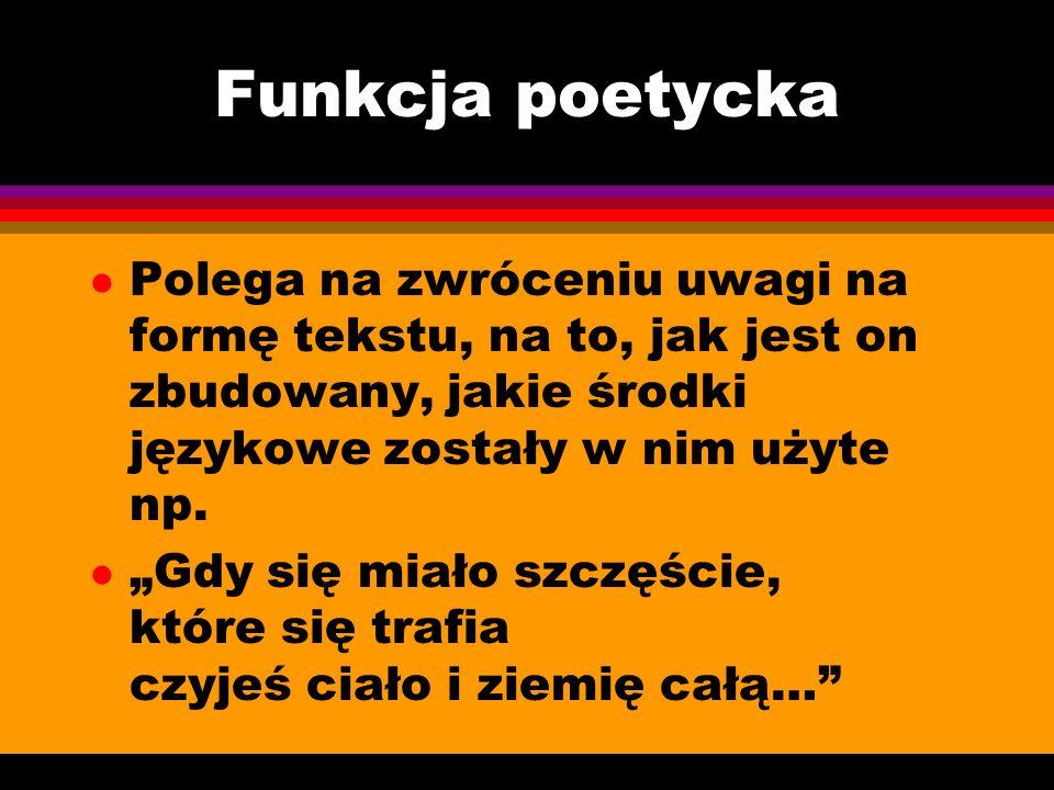 Funkcja poetycka l Polega na zwróceniu uwagi na formę tekstu, na to, jak jest on zbudowany, jakie środki językowe zostały w nim użyte np. l Gdy się mi