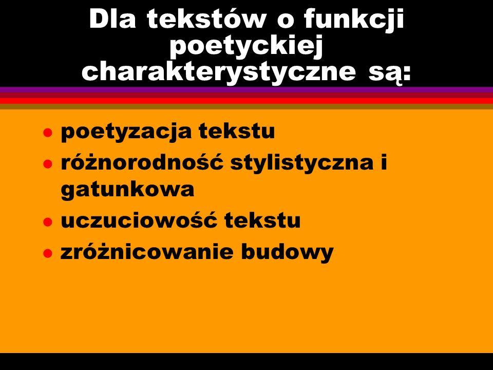 Dla tekstów o funkcji poetyckiej charakterystyczne są: l poetyzacja tekstu l różnorodność stylistyczna i gatunkowa l uczuciowość tekstu l zróżnicowani