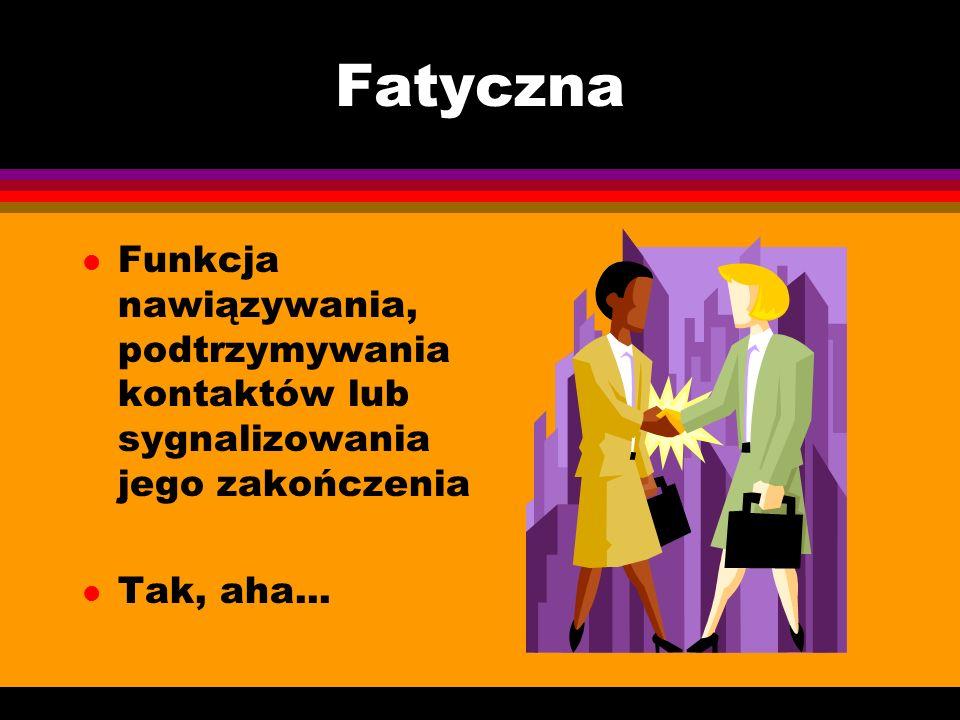 Fatyczna l Funkcja nawiązywania, podtrzymywania kontaktów lub sygnalizowania jego zakończenia l Tak, aha...