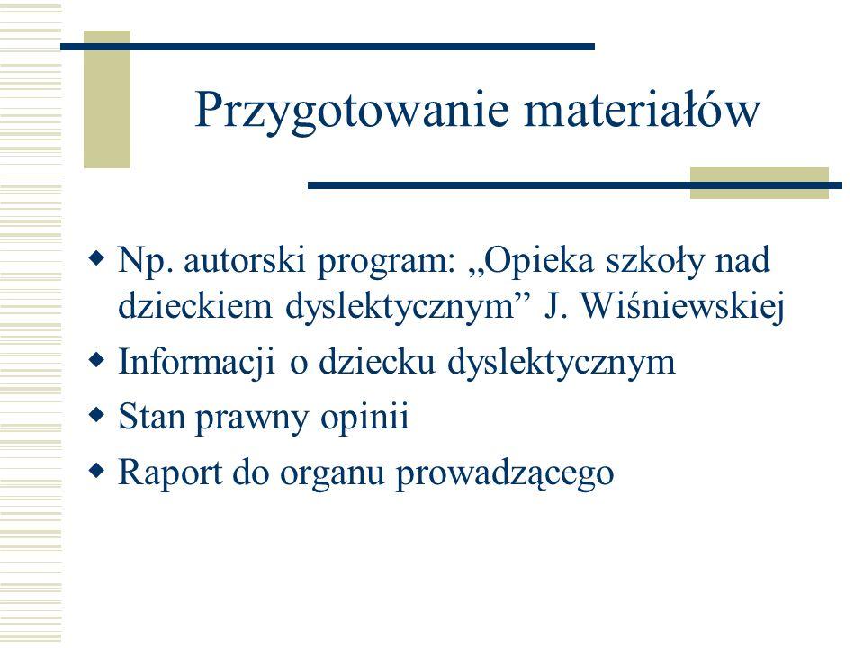 Przygotowanie materiałów Np. autorski program: Opieka szkoły nad dzieckiem dyslektycznym J. Wiśniewskiej Informacji o dziecku dyslektycznym Stan prawn