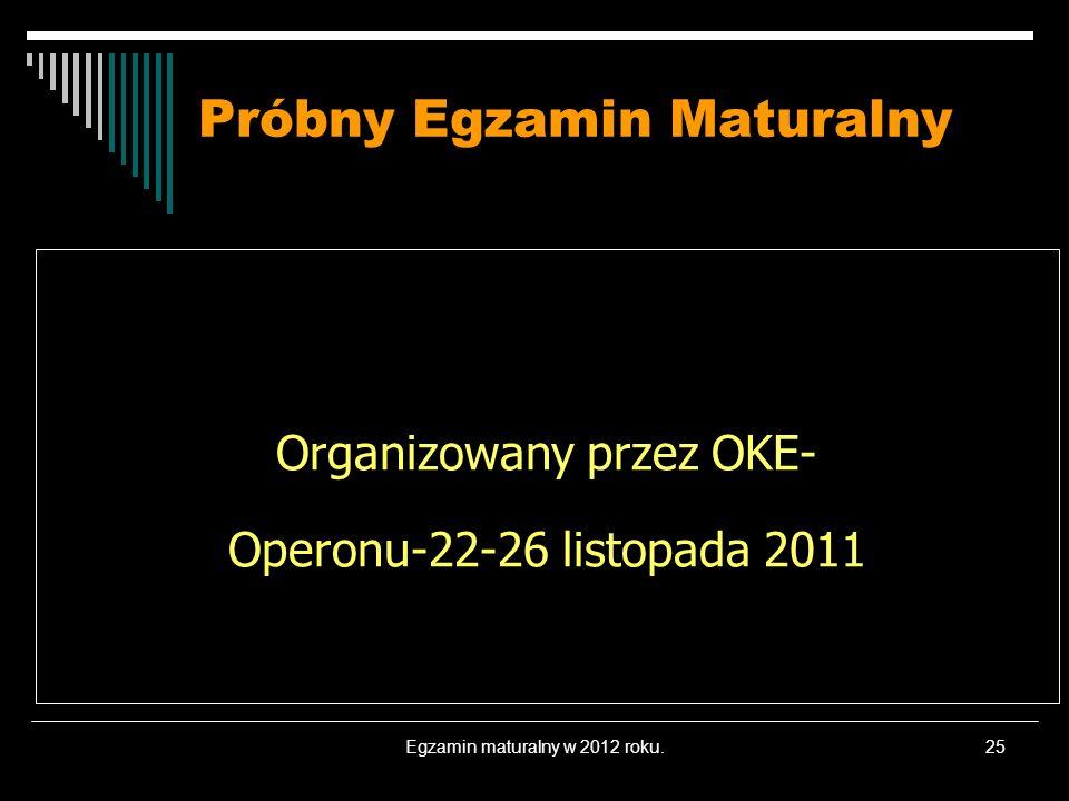 Egzamin maturalny w 2012 roku.25 Próbny Egzamin Maturalny Organizowany przez OKE- Operonu-22-26 listopada 2011