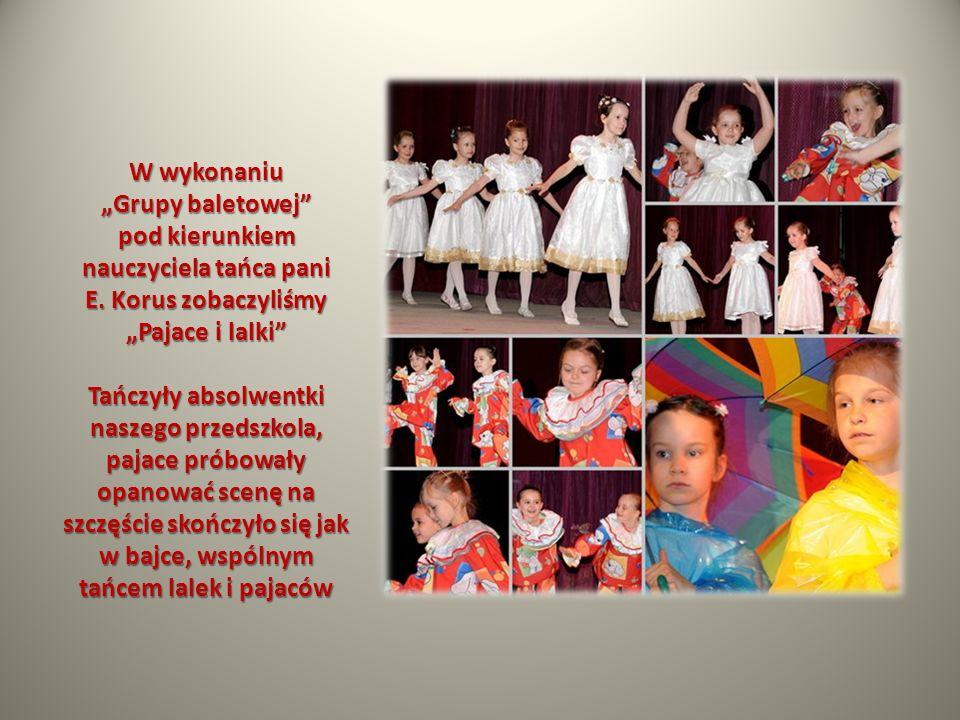 W wykonaniu Grupy baletowej pod kierunkiem nauczyciela tańca pani E. Korus zobaczyliśmy Pajace i lalki Tańczyły absolwentki naszego przedszkola, pajac