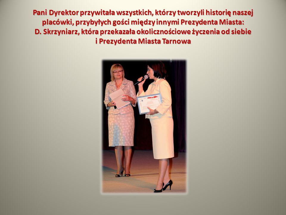 Pani Dyrektor przywitała wszystkich, którzy tworzyli historię naszej placówki, przybyłych gości między innymi Prezydenta Miasta: D. Skrzyniarz, która