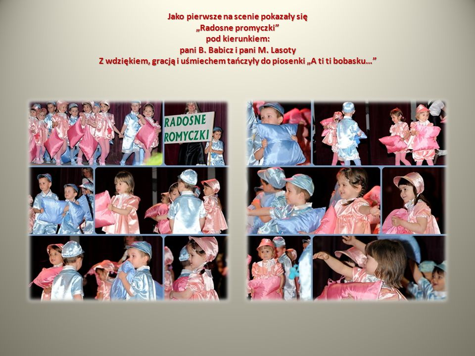 Jako pierwsze na scenie pokazały się Radosne promyczki pod kierunkiem: pani B. Babicz i pani M. Lasoty Z wdziękiem, gracją i uśmiechem tańczyły do pio