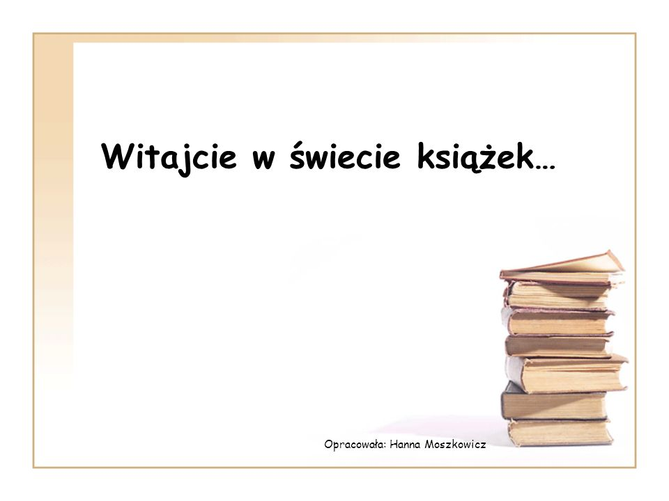 Witajcie w świecie książek… Opracowała: Hanna Moszkowicz