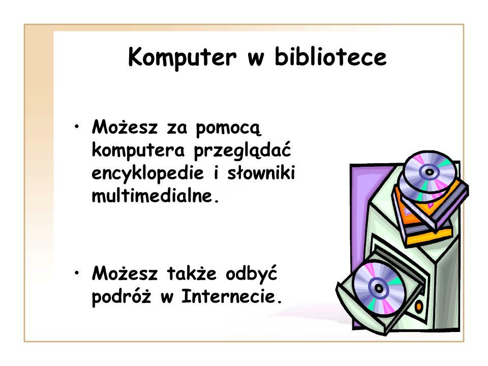 Komputer w bibliotece Możesz za pomocą komputera przeglądać encyklopedie i słowniki multimedialne. Możesz także odbyć podróż w Internecie.