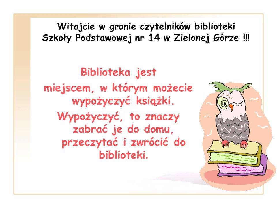 Witajcie w gronie czytelników biblioteki Szkoły Podstawowej nr 14 w Zielonej Górze !!! Biblioteka jest miejscem, w którym możecie wypożyczyć książki.