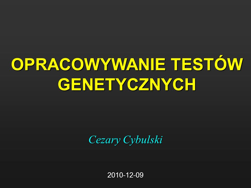 OPRACOWYWANIE TESTÓW GENETYCZNYCH Cezary Cybulski 2010-12-09