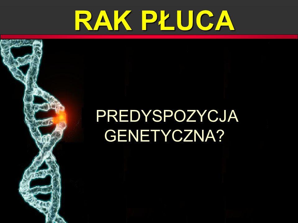 RAK PŁUCA PREDYSPOZYCJA GENETYCZNA? PREDYSPOZYCJA GENETYCZNA?
